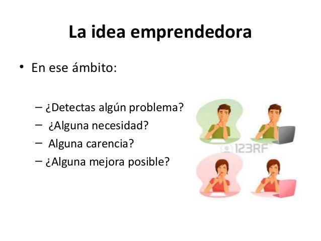 La idea emprendedora • En ese ámbito: – ¿Detectas algún problema? – ¿Alguna necesidad? – Alguna carencia? – ¿Alguna mejora...