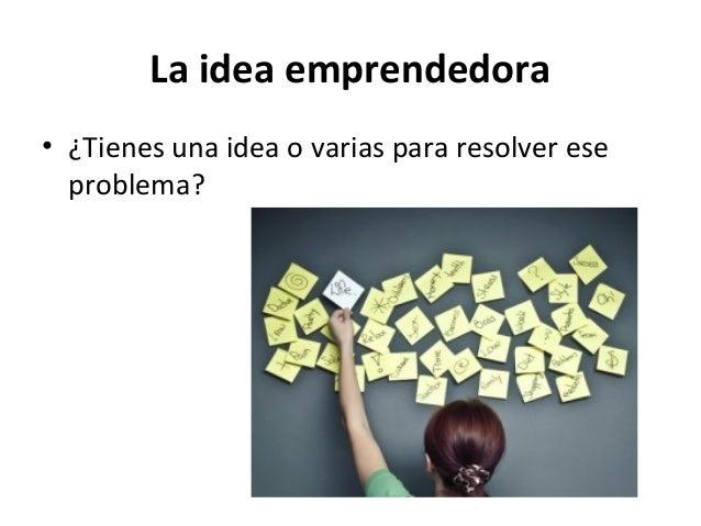 La idea emprendedora • ¿Tienes una idea o varias para resolver ese problema?