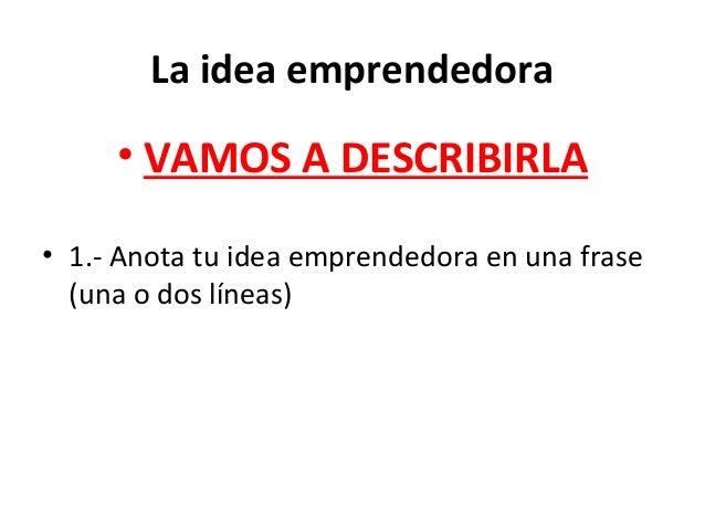 La idea emprendedora • VAMOS A DESCRIBIRLA • 1.- Anota tu idea emprendedora en una frase (una o dos líneas)