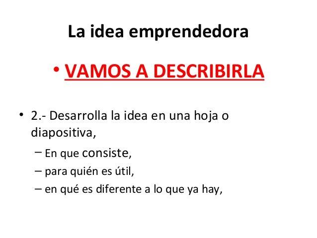 La idea emprendedora • VAMOS A DESCRIBIRLA • 2.- Desarrolla la idea en una hoja o diapositiva, – En que consiste, – para q...