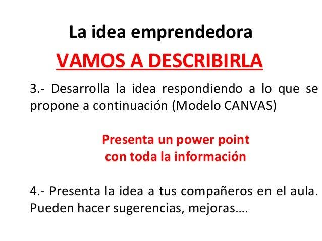 3.- Desarrolla la idea respondiendo a lo que se propone a continuación (Modelo CANVAS) Presenta un power point con toda la...