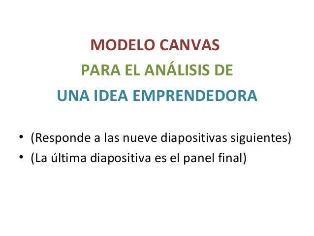 MODELO CANVAS PARA EL ANÁLISIS DE UNA IDEA EMPRENDEDORA • (Responde a las nueve diapositivas siguientes) • (La última diap...