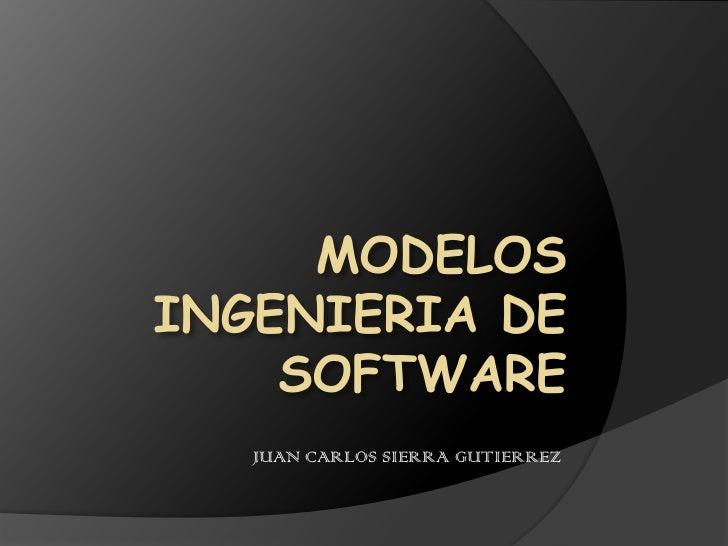 MODELOS INGENIERIA DE SOFTWARE<br />JUAN CARLOS SIERRA GUTIERREZ<br />