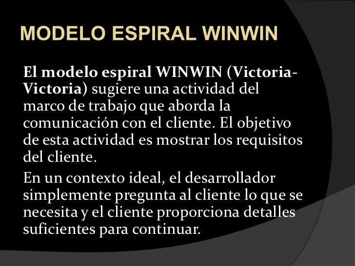 MODELO ESPIRAL WINWIN<br />El modelo espiral WINWIN (Victoria-Victoria) sugiere una actividad del marco de trabajo que abo...