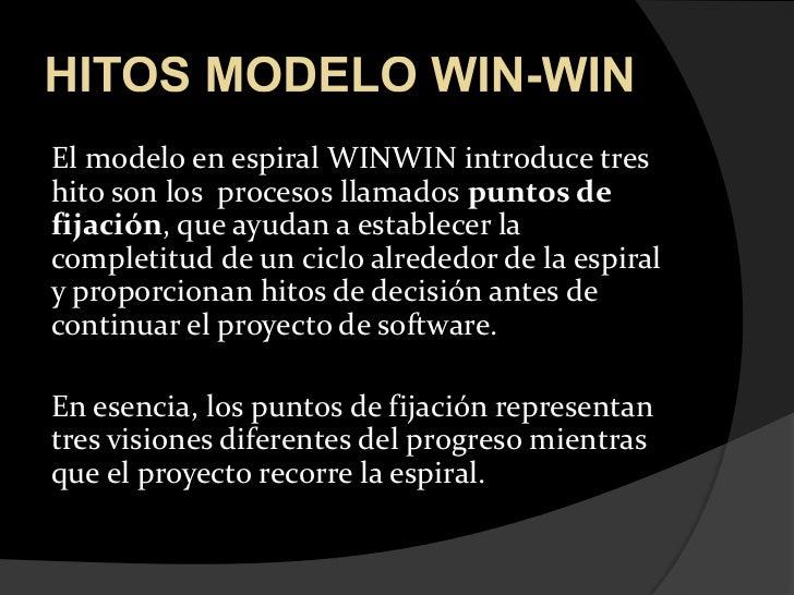 HITOS MODELO WIN-WIN<br />El modelo en espiral WINWIN introduce tres hito son los  procesos llamados puntos de fijación, q...
