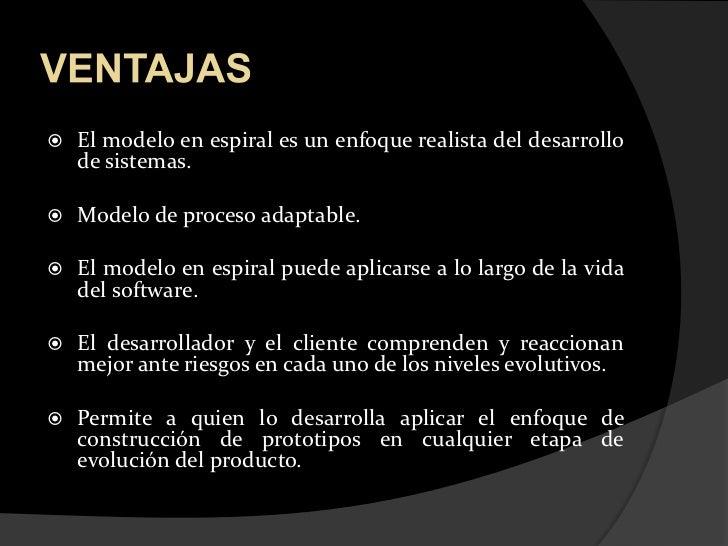VENTAJAS<br />El modelo en espiral es un enfoque realista del desarrollo           de sistemas.<br />Modelo de proceso ada...