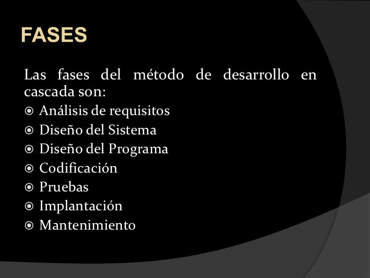 FASES<br />Las fases del método de desarrollo en cascada son:<br />Análisis de requisitos<br />Diseño del Sistema<br />Dis...