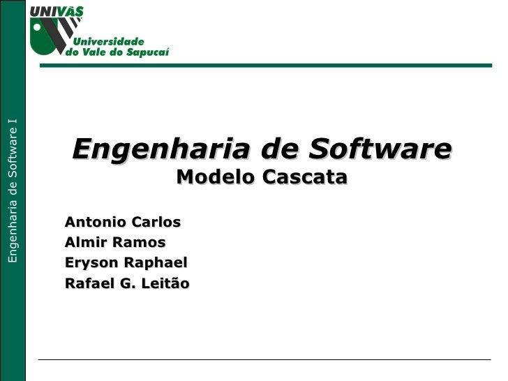 Engenharia de Software Modelo Cascata Antonio Carlos Almir Ramos Eryson Raphael Rafael G. Leitão
