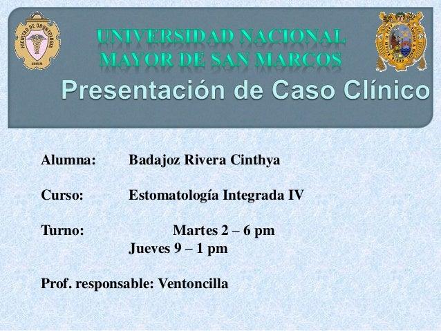 Alumna: Badajoz Rivera Cinthya Curso: Estomatología Integrada IV Turno: Martes 2 – 6 pm Jueves 9 – 1 pm Prof. responsable:...