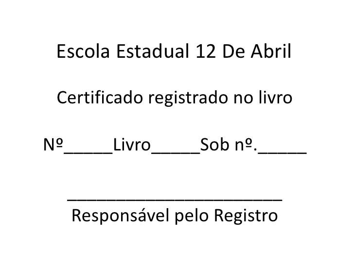 Escola Estadual 12 De Abril<br />Certificado registrado no livro Nº_____Livro_____Sobnº.___________________________Respons...