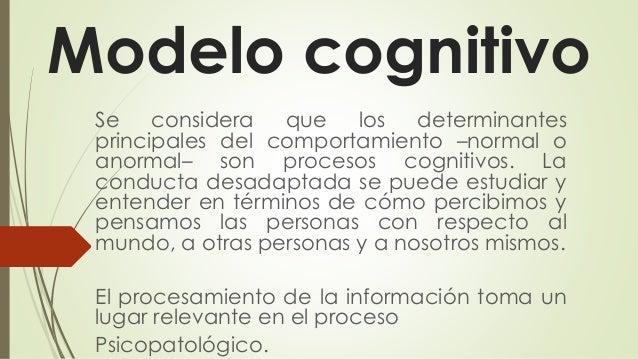 Modelo cognitivo Se considera que los determinantes principales del comportamiento –normal o anormal– son procesos cogniti...