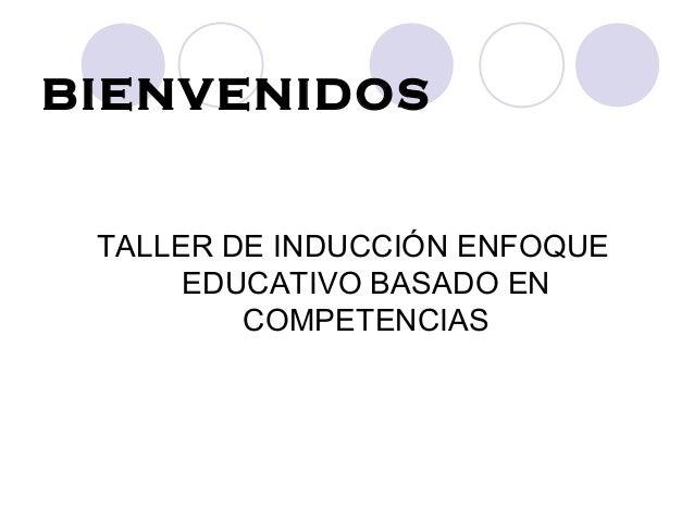 BIENVENIDOS TALLER DE INDUCCIÓN ENFOQUE EDUCATIVO BASADO EN COMPETENCIAS
