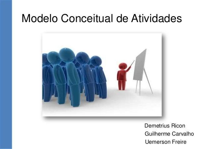 Modelo Conceitual de Atividades Demetrius Ricon Guilherme Carvalho Uemerson Freire