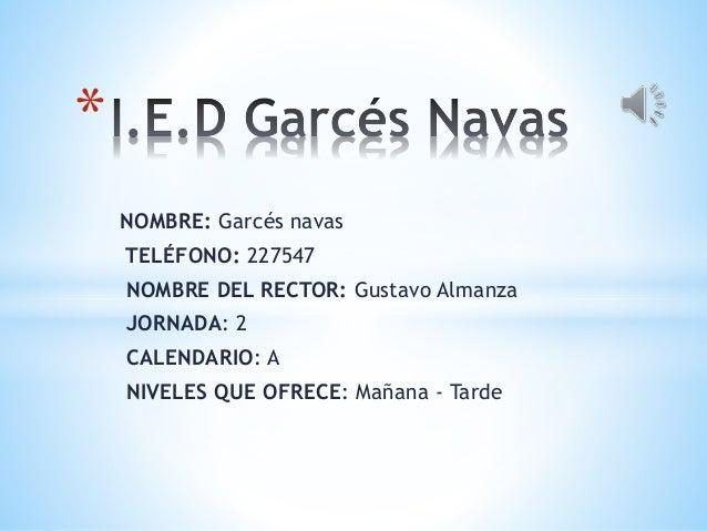 NOMBRE: Garcés navas TELÉFONO: 227547 NOMBRE DEL RECTOR: Gustavo Almanza JORNADA: 2 CALENDARIO: A NIVELES QUE OFRECE: Maña...