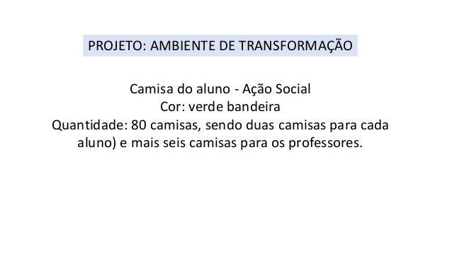 PROJETO: AMBIENTE DE TRANSFORMAÇÃO  Camisa do aluno - Ação Social  Cor: verde bandeira  Quantidade: 80 camisas, sendo duas...
