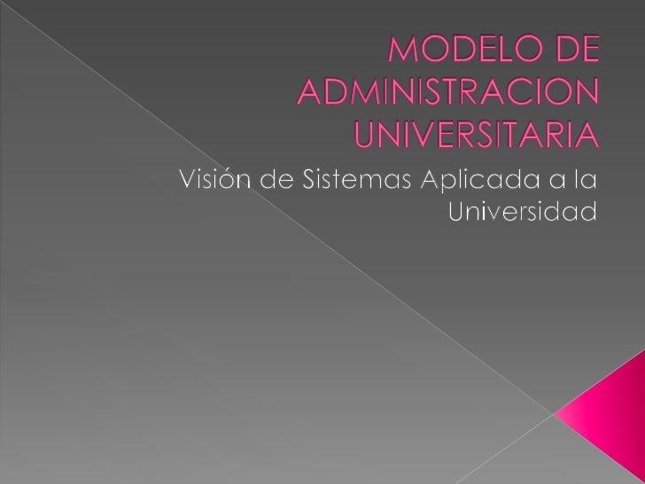 MODELO DE ADMINISTRACION UNIVERSITARIA<br />Visión de Sistemas Aplicada a la Universidad<br />