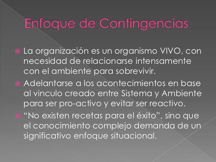 Enfoque de Contingencias<br />La organización es un organismo VIVO, con necesidad de relacionarse intensamente con el ambi...