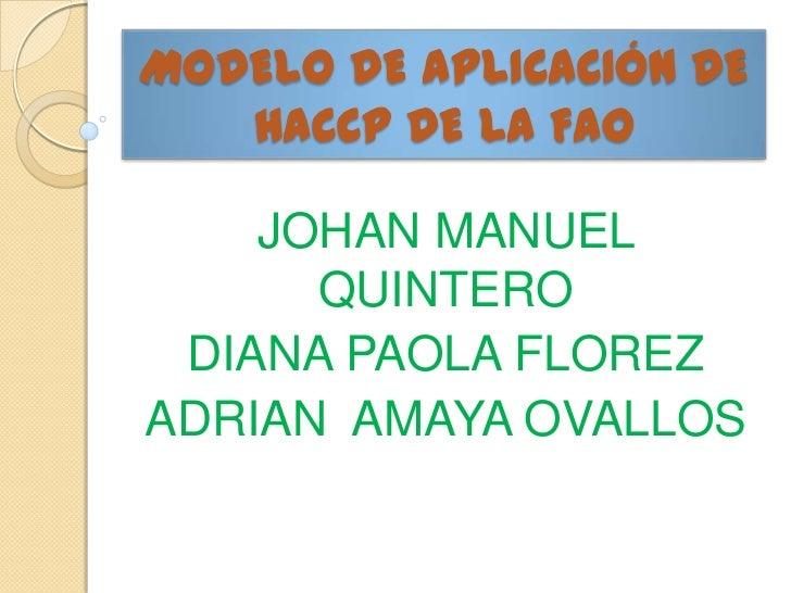 MODELO DE APLICACIÓN DE   HACCP DE LA FAO    JOHAN MANUEL      QUINTERO DIANA PAOLA FLOREZADRIAN AMAYA OVALLOS