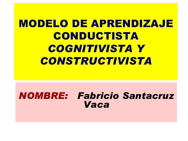 MODELO DE APRENDIZAJE CONDUCTISTA COGNITIVISTA Y CONSTRUCTIVISTA NOMBRE:  Fabricio Santacruz Vaca