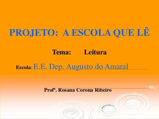 PROJETO: A ESCOLA QUE LÊ                Tema:      Leitura Escola: E.E.   Dep. Augusto do Amaral           Profª. Rosana C...