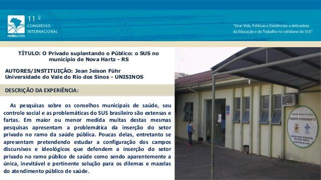 TÍTULO: O Privado suplantando o Público: o SUS no município de Nova Hartz - RS AUTORES/INSTITUIÇÃO: Jean Jeison Führ Unive...