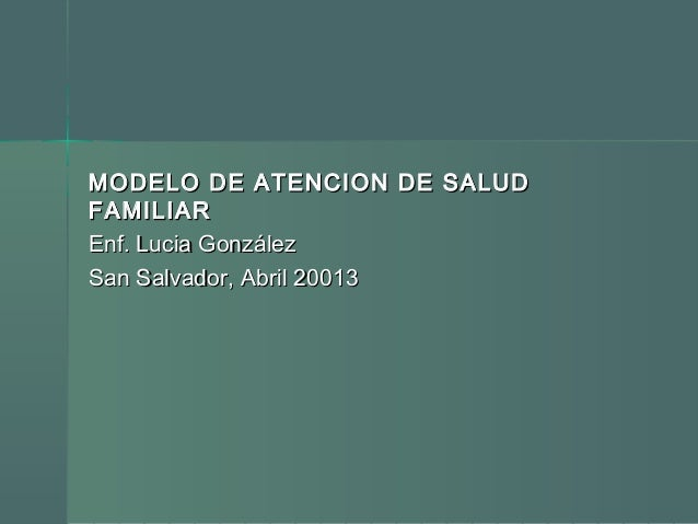 MODELO DE ATENCION DE SALUDMODELO DE ATENCION DE SALUD FAMILIARFAMILIAR Enf. Lucia GonzálezEnf. Lucia González San Salvado...