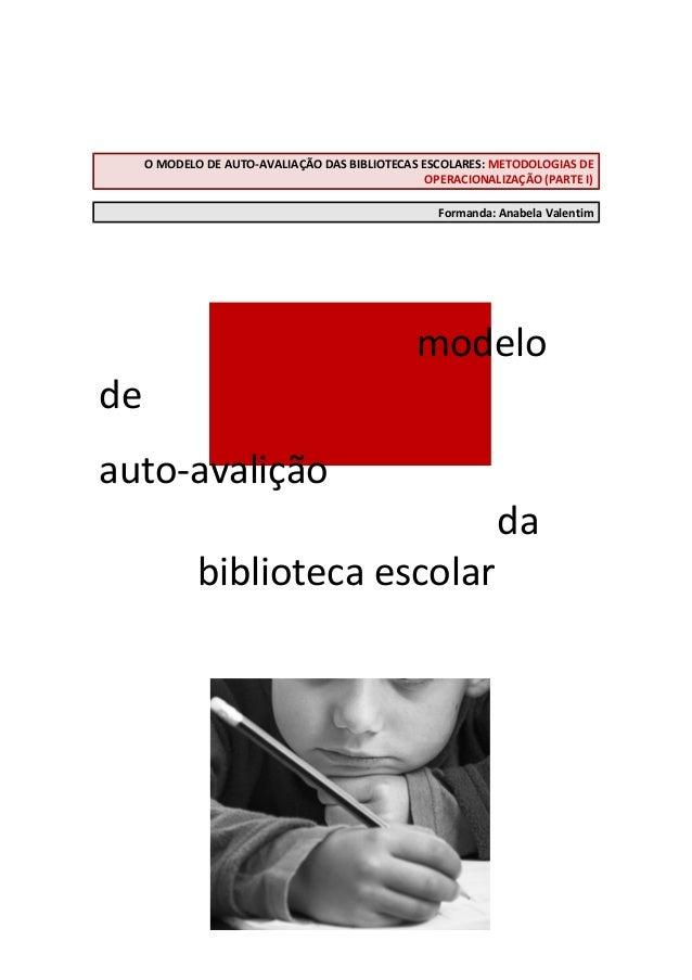 O MODELO DE AUTO-AVALIAÇÃO DAS BIBLIOTECAS ESCOLARES: METODOLOGIAS DE OPERACIONALIZAÇÃO (PARTE I) Formanda: Anabela Valent...