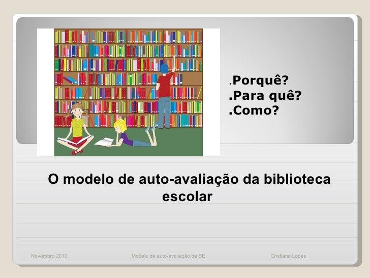 . Porquê? .Para quê? .Como? Novembro 2010 O modelo de auto-avaliação da biblioteca escolar  Modelo de auto-avaliação da BE...