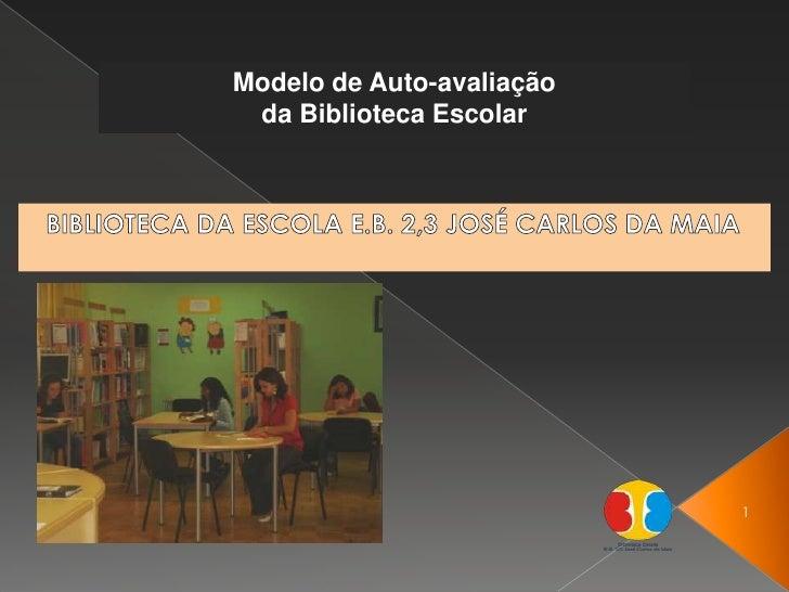 <br />Modelo de Auto-avaliação <br />da Biblioteca Escolar<br />BIBLIOTECA DA ESCOLA E.B. 2,3 JOSÉ CARLOS DA MAIA<br />1<...