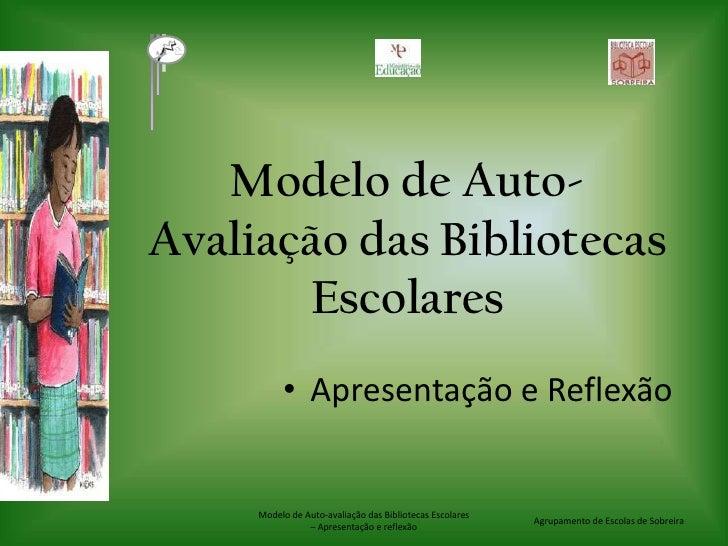 Modelo de Auto-Avaliação das Bibliotecas Escolares <br />Apresentação e Reflexão<br />Agrupamento de Escolas de Sobreira<b...