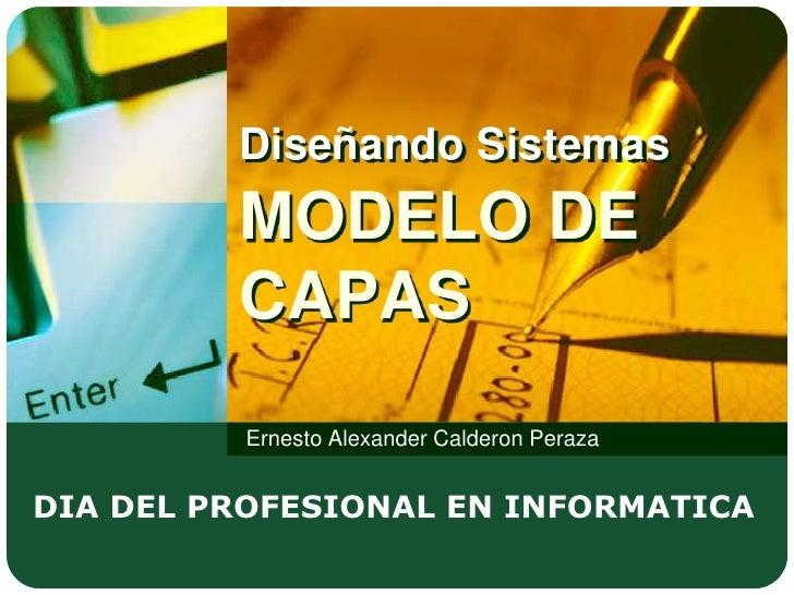 Diseñando SistemasMODELO DE CAPAS<br />Ernesto Alexander Calderon Peraza<br />DIA DEL PROFESIONAL EN INFORMATICA<br />
