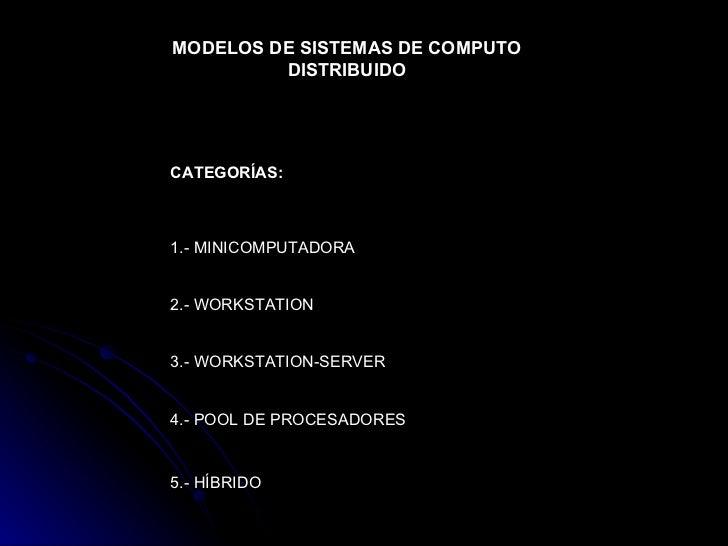 MODELOS DE SISTEMAS DE COMPUTO DISTRIBUIDO CATEGORÍAS: 1.- MINICOMPUTADORA 2.- WORKSTATION 3.- WORKSTATION-SERVER 4.- POOL...