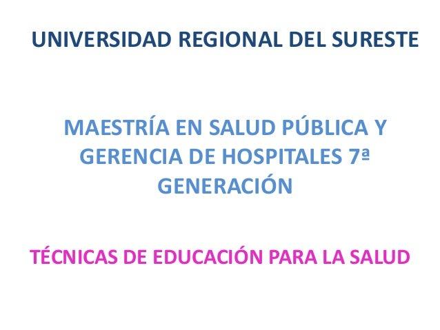UNIVERSIDAD REGIONAL DEL SURESTE   MAESTRÍA EN SALUD PÚBLICA Y    GERENCIA DE HOSPITALES 7ª          GENERACIÓNTÉCNICAS DE...