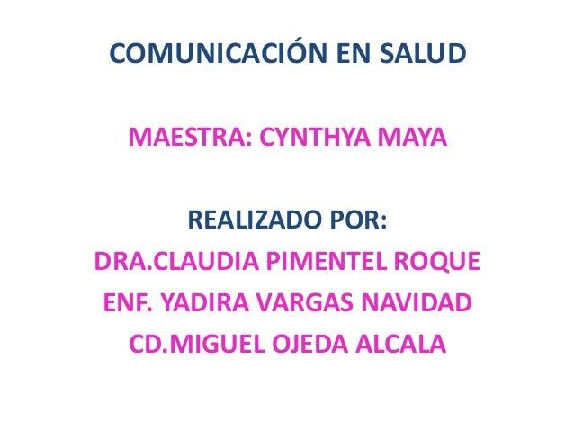COMUNICACIÓN EN SALUD  MAESTRA: CYNTHYA MAYA       REALIZADO POR:DRA.CLAUDIA PIMENTEL ROQUEENF. YADIRA VARGAS NAVIDAD  CD....