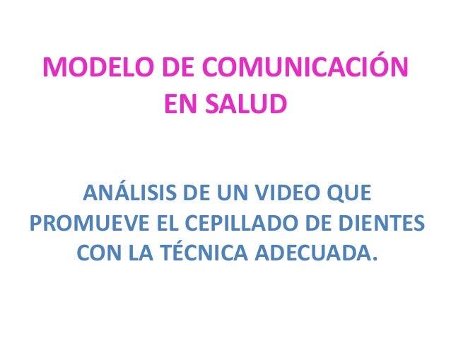 MODELO DE COMUNICACIÓN        EN SALUD   ANÁLISIS DE UN VIDEO QUEPROMUEVE EL CEPILLADO DE DIENTES   CON LA TÉCNICA ADECUADA.