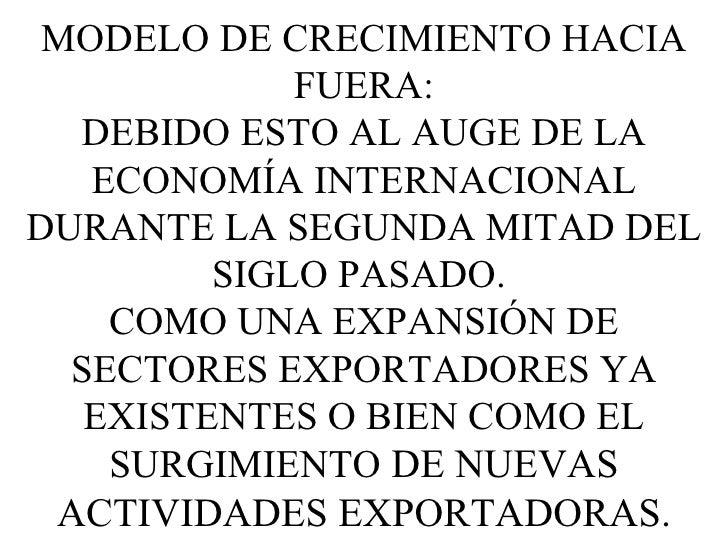 MODELO DE CRECIMIENTO HACIA FUERA: DEBIDO ESTO AL AUGE DE LA ECONOMÍA INTERNACIONAL DURANTE LA SEGUNDA MITAD DEL SIGLO PAS...