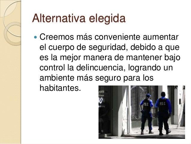 Alternativa elegida   Creemos más conveniente aumentar    el cuerpo de seguridad, debido a que    es la mejor manera de m...