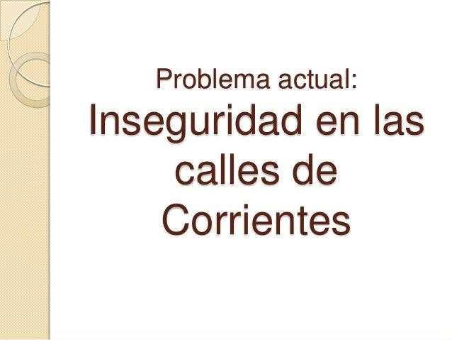 Problema actual:Inseguridad en las    calles de    Corrientes