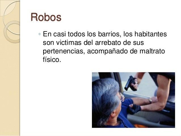 Robos ◦ En casi todos los barrios, los habitantes   son victimas del arrebato de sus   pertenencias, acompañado de maltrat...
