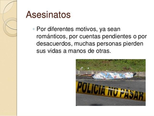 Asesinatos ◦ Por diferentes motivos, ya sean   románticos, por cuentas pendientes o por   desacuerdos, muchas personas pie...