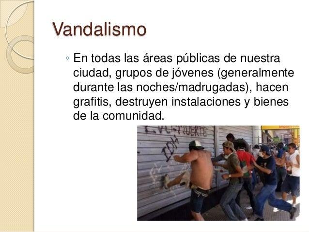 Vandalismo ◦ En todas las áreas públicas de nuestra   ciudad, grupos de jóvenes (generalmente   durante las noches/madruga...