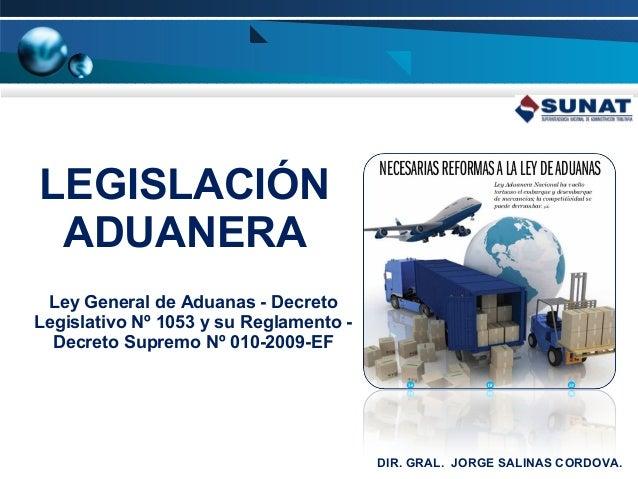 LEGISLACIÓN ADUANERA Ley General de Aduanas - Decreto Legislativo Nº 1053 y su Reglamento Decreto Supremo Nº 010-2009-EF  ...