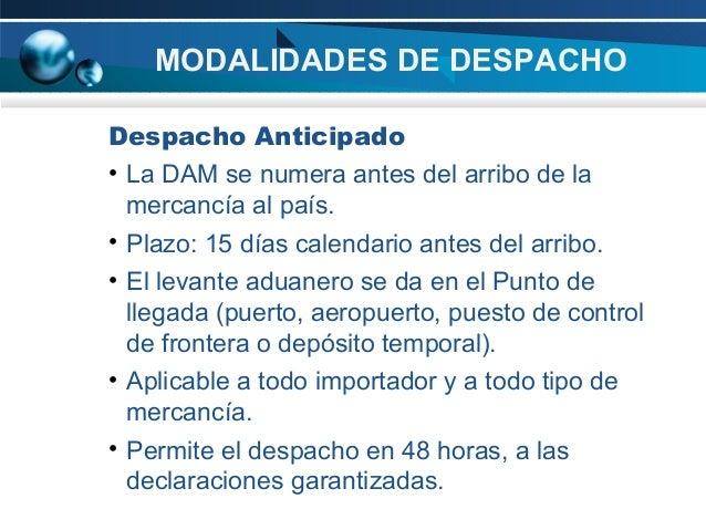 MODALIDADES DE DESPACHO Despacho Anticipado • La DAM se numera antes del arribo de la mercancía al país. • Plazo: 15 días ...
