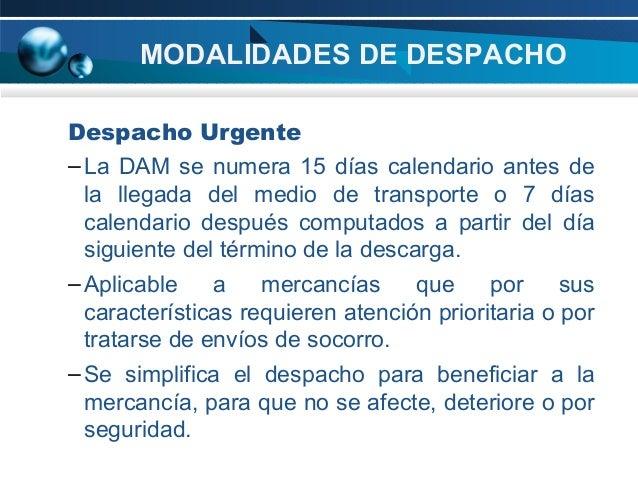 MODALIDADES DE DESPACHO Despacho Urgente – La DAM se numera 15 días calendario antes de la llegada del medio de transporte...