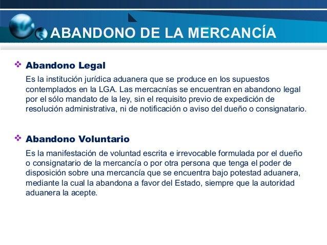 ABANDONO DE LA MERCANCÍA  Abandono Legal Es la institución jurídica aduanera que se produce en los supuestos contemplados...