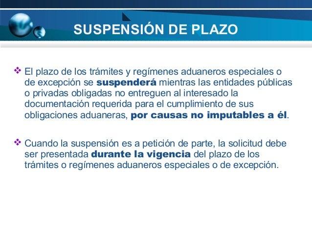 SUSPENSIÓN DE PLAZO  El plazo de los trámites y regímenes aduaneros especiales o de excepción se suspenderá mientras las ...