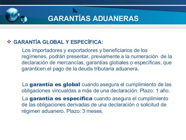 GARANTÍAS ADUANERAS  GARANTÍA GLOBAL Y ESPECÍFICA: Los importadores y exportadores y beneficiarios de los regímenes, podr...