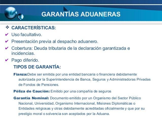 GARANTÍAS ADUANERAS  CARACTERÍSTICAS: ✔ Uso facultativo. ✔ Presentación previa al despacho aduanero. ✔ Cobertura: Deuda t...