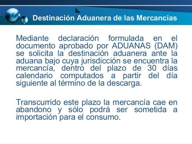 Destinación Aduanera de las Mercancías  Mediante declaración formulada en el documento aprobado por ADUANAS (DAM) se solic...