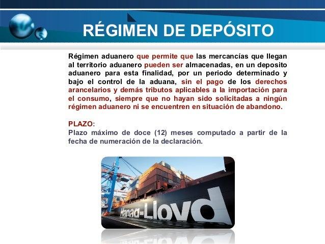 RÉGIMEN DE DEPÓSITO Régimen aduanero que permite que las mercancías que llegan al territorio aduanero pueden ser almacenad...